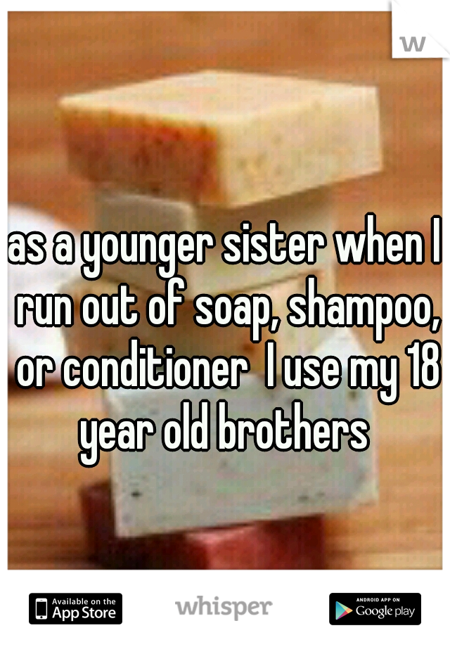 as a younger sister when I run out of soap, shampoo, or conditioner  I use my 18 year old brothers