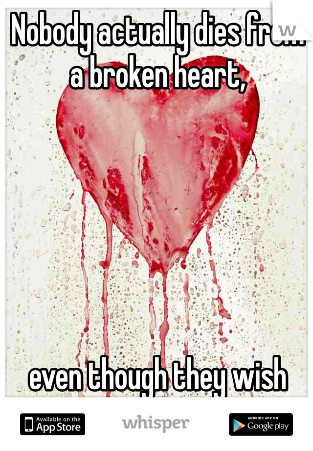 Nobody actually dies from a broken heart,        even though they wish they could.