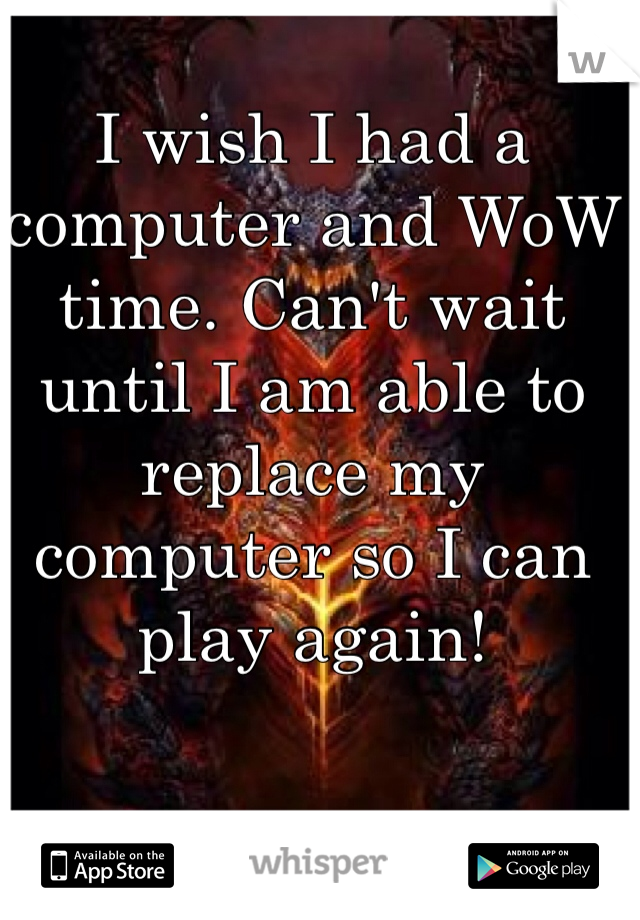 I wish I had a computer and WoW time. Can't wait until I am able to replace my computer so I can play again!