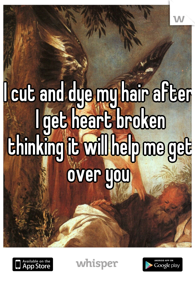 I cut and dye my hair after I get heart broken thinking it will help me get over you