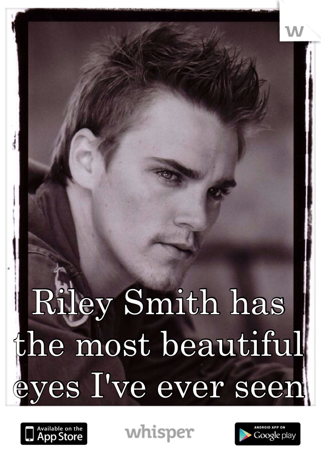 Riley Smith has the most beautiful eyes I've ever seen <3