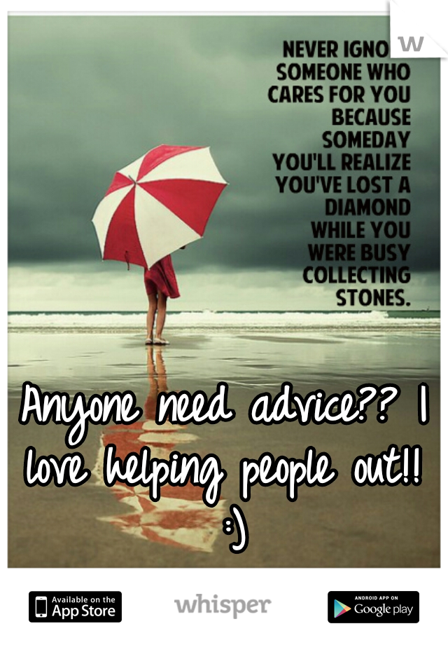 Anyone need advice?? I love helping people out!!  :)