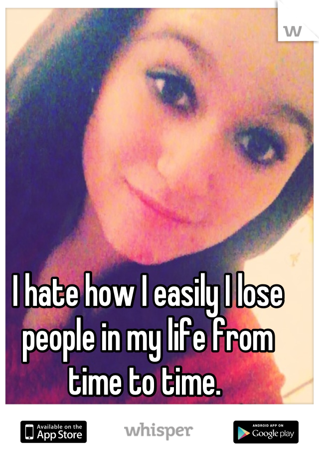I hate how I easily I lose people in my life from time to time.
