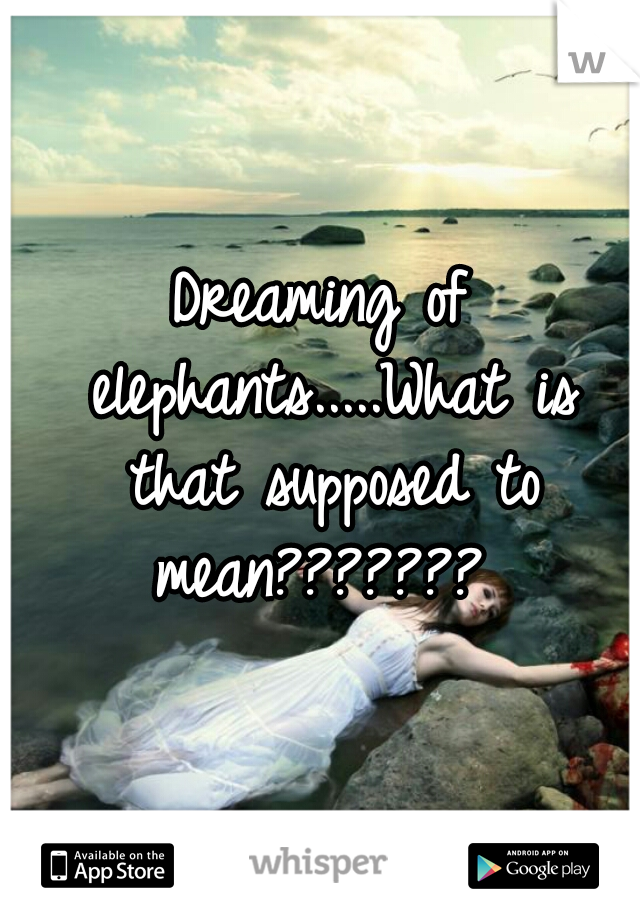 Dreaming of elephants.....What is that supposed to mean???????