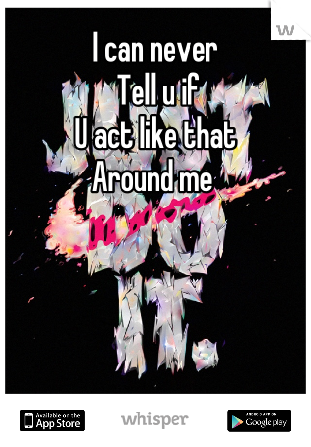 I can never  Tell u if U act like that  Around me