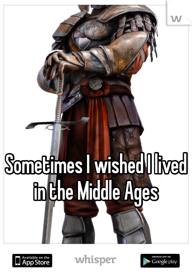 Sometimes I wished I lived in the Middle Ages