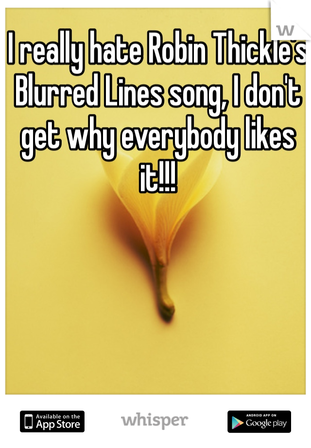 I really hate Robin Thickle's Blurred Lines song, I don't get why everybody likes it!!!