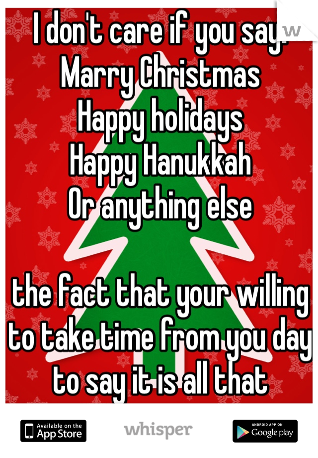 I don't care if you say: Marry Christmas Happy holidays Happy Hanukkah  Or anything else   the fact that your willing to take time from you day to say it is all that matters to me.