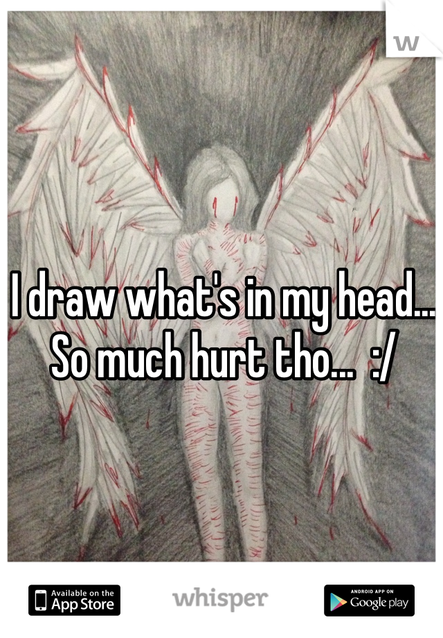 I draw what's in my head... So much hurt tho...  :/