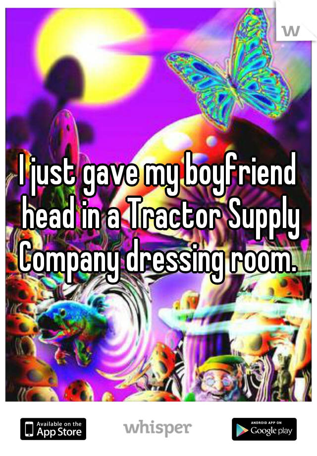 I just gave my boyfriend head in a Tractor Supply Company dressing room.