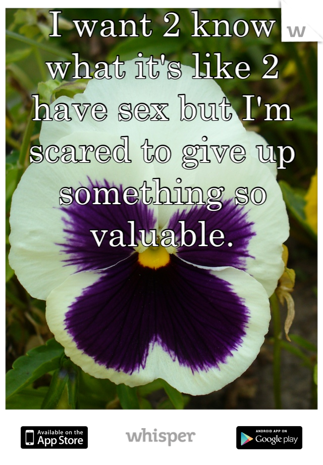 I want 2 know what it's like 2 have sex but I'm scared to give up something so valuable.