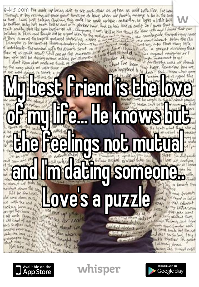 My best friend is the love of my life... He knows but the feelings not mutual and I'm dating someone.. Love's a puzzle