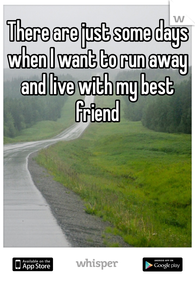There are just some days when I want to run away and live with my best friend