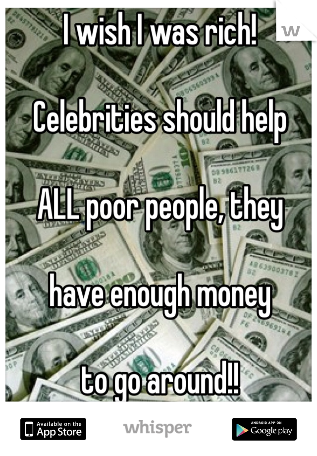 I wish I was rich!   Celebrities should help  ALL poor people, they   have enough money  to go around!!