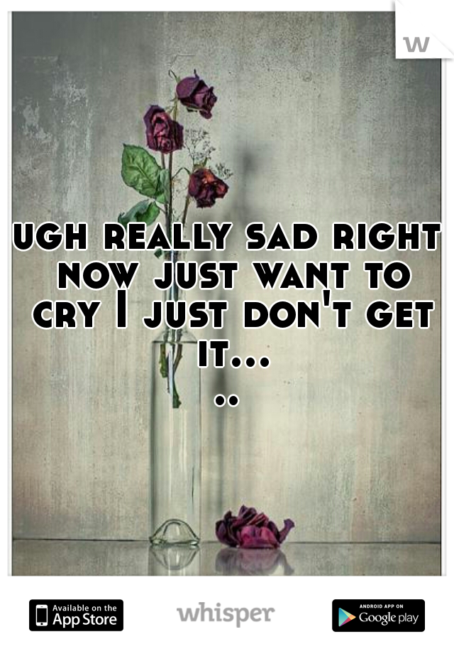 ugh really sad right now just want to cry I just don't get it.....