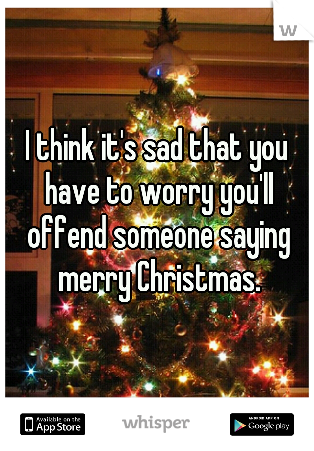 I think it's sad that you have to worry you'll offend someone saying merry Christmas.