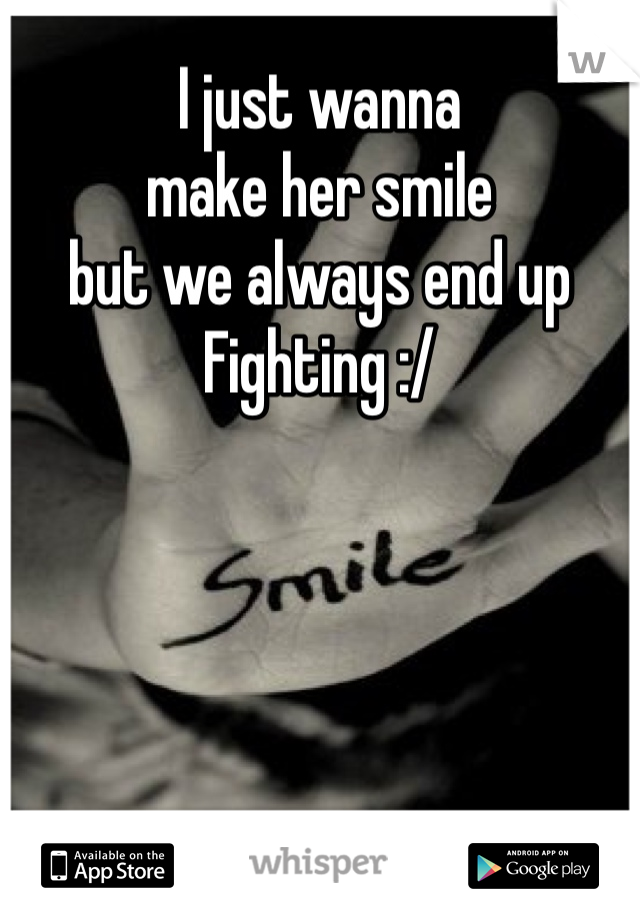 I just wanna  make her smile  but we always end up Fighting :/