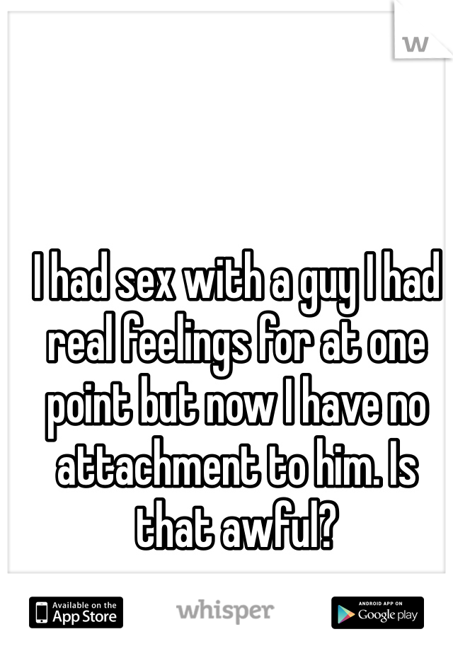 I had sex with a guy I had real feelings for at one point but now I have no attachment to him. Is that awful?