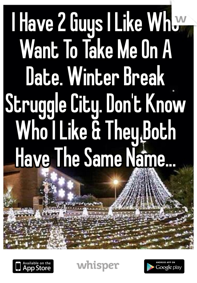 I Have 2 Guys I Like Who Want To Take Me On A Date. Winter Break Struggle City. Don't Know Who I Like & They Both Have The Same Name...