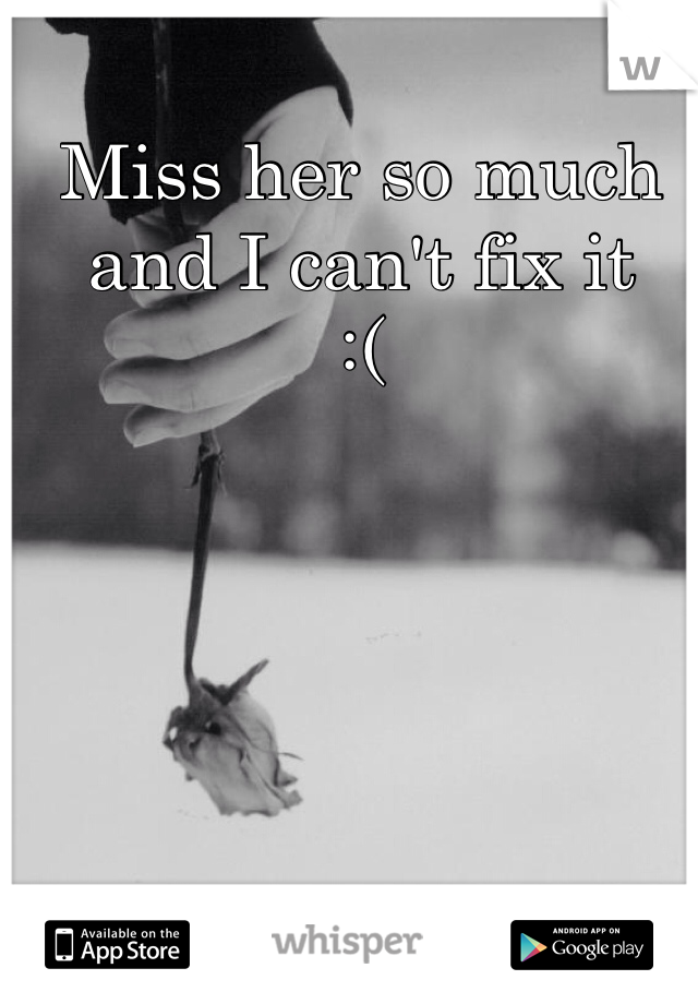 Miss her so much and I can't fix it  :(