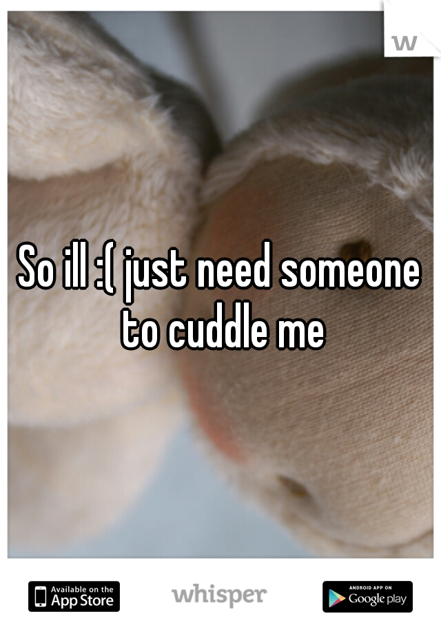 So ill :( just need someone to cuddle me