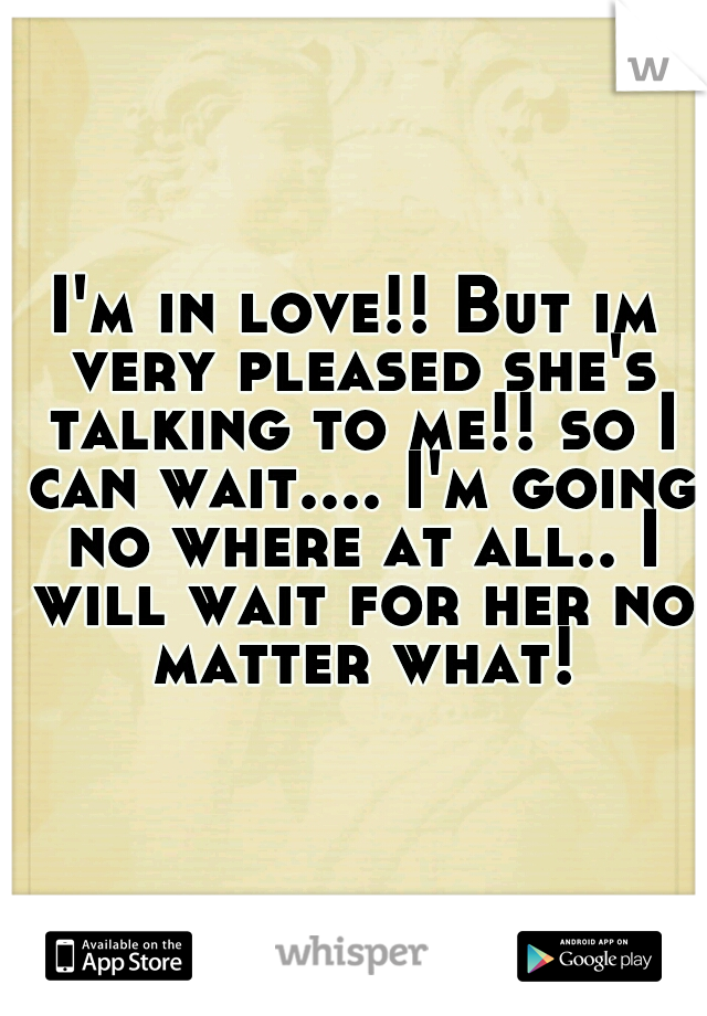 I'm in love!! But im very pleased she's talking to me!! so I can wait.... I'm going no where at all.. I will wait for her no matter what!