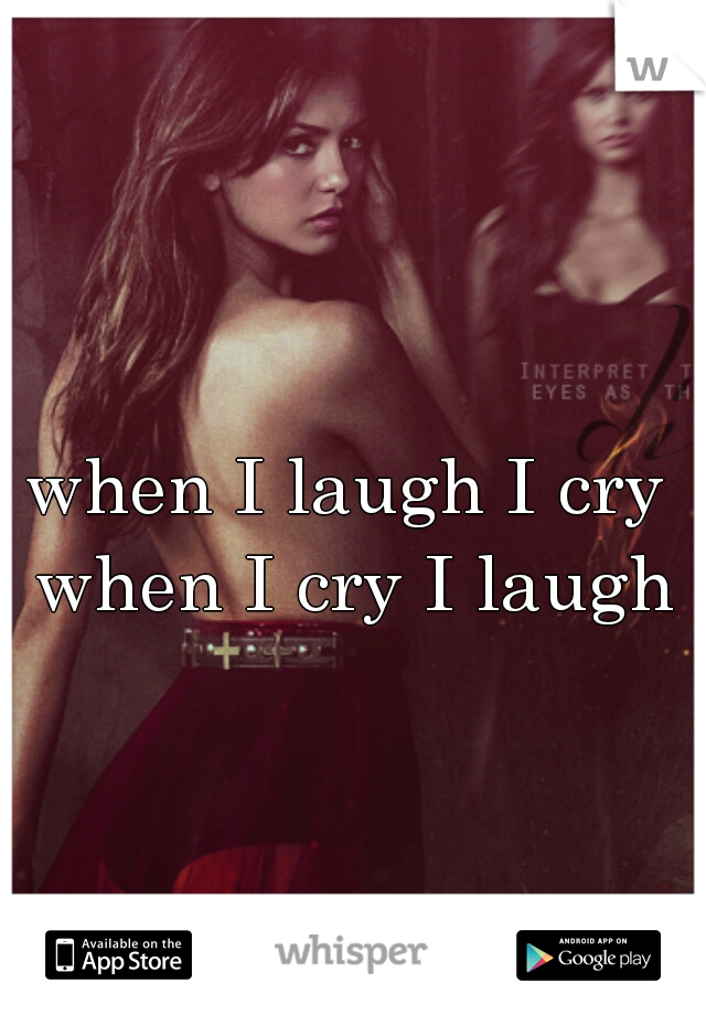 when I laugh I cry when I cry I laugh