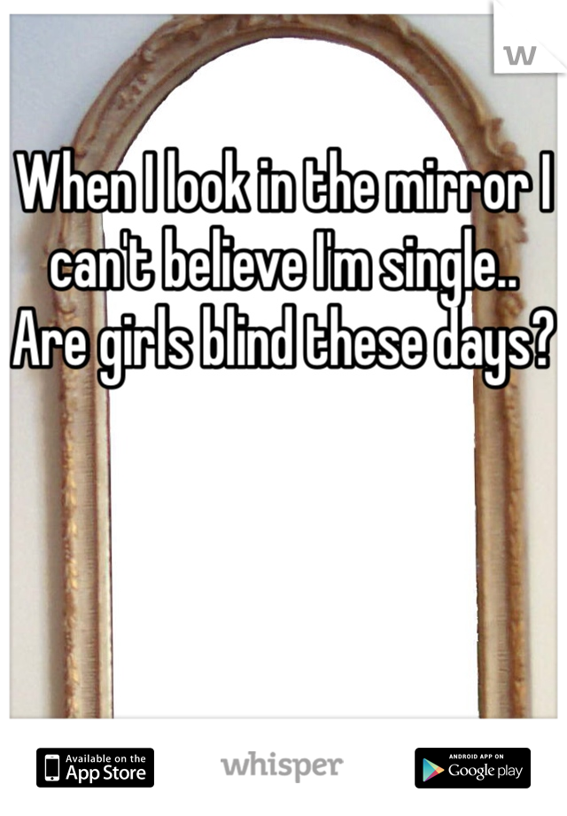 When I look in the mirror I can't believe I'm single..  Are girls blind these days?
