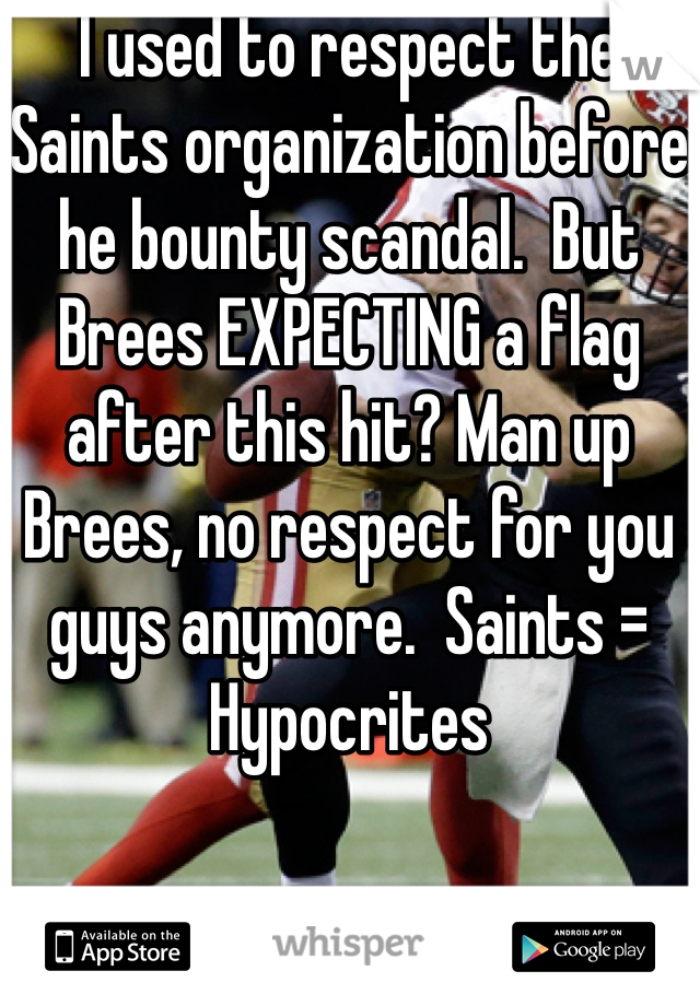 I used to respect the Saints organization before he bounty scandal.  But Brees EXPECTING a flag after this hit? Man up Brees, no respect for you guys anymore.  Saints = Hypocrites