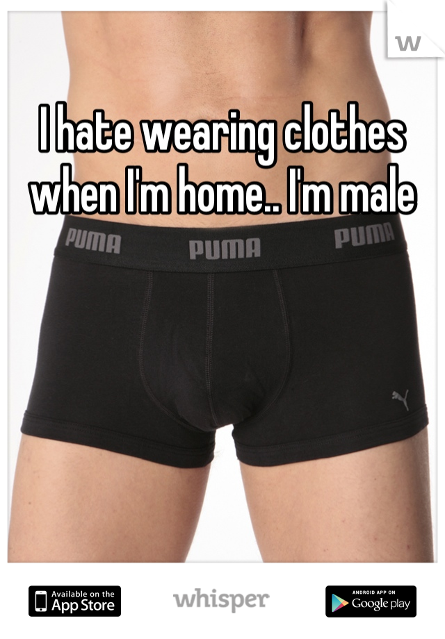 I hate wearing clothes when I'm home.. I'm male