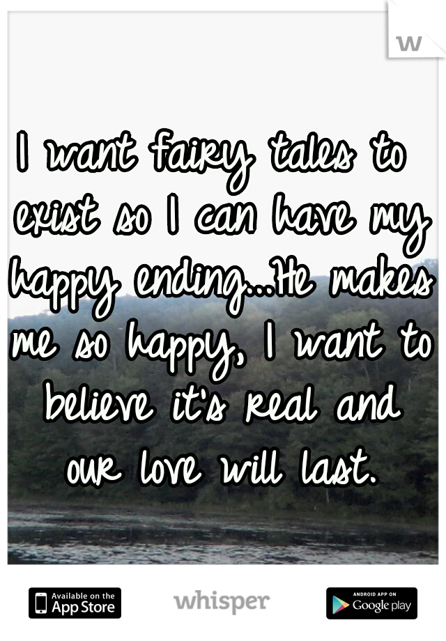 I want fairy tales to exist so I can have my happy ending...He makes me so happy, I want to believe it's real and our love will last.