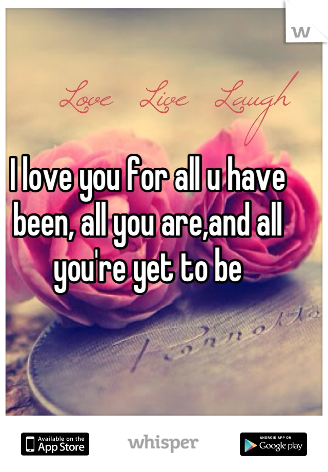 I love you for all u have been, all you are,and all you're yet to be