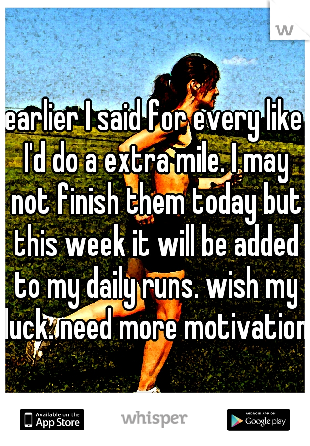 earlier I said for every like I'd do a extra mile. I may not finish them today but this week it will be added to my daily runs. wish my luck. need more motivation