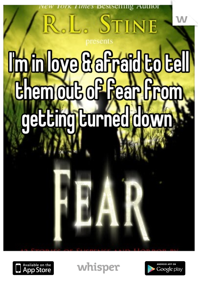 I'm in love & afraid to tell them out of fear from getting turned down
