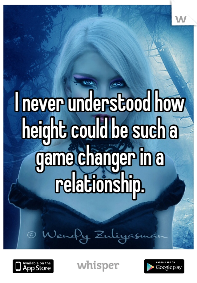 I never understood how height could be such a game changer in a relationship.