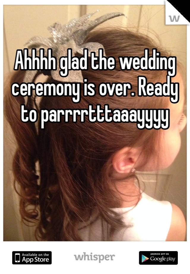 Ahhhh glad the wedding ceremony is over. Ready to parrrrtttaaayyyy