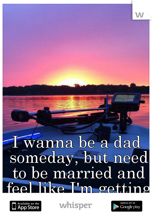 I wanna be a dad someday, but need to be married and feel like I'm getting too old.