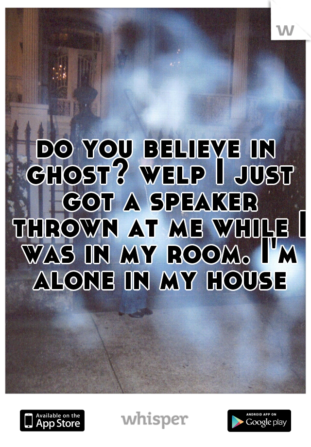 do you believe in ghost? welp I just got a speaker thrown at me while I was in my room. I'm alone in my house