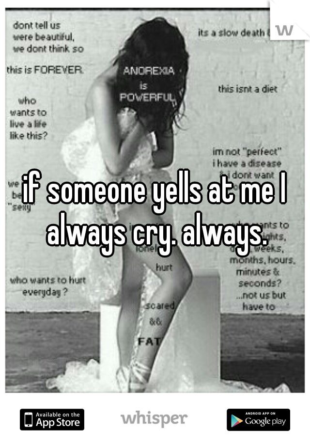if someone yells at me I always cry. always.