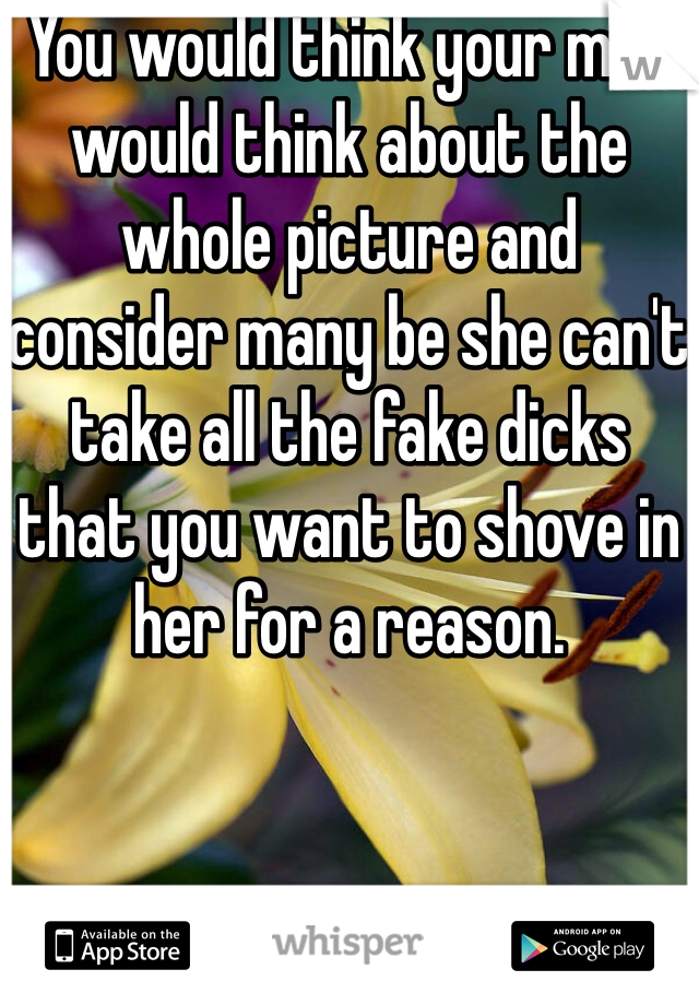 You would think your man would think about the whole picture and consider many be she can't take all the fake dicks that you want to shove in her for a reason.