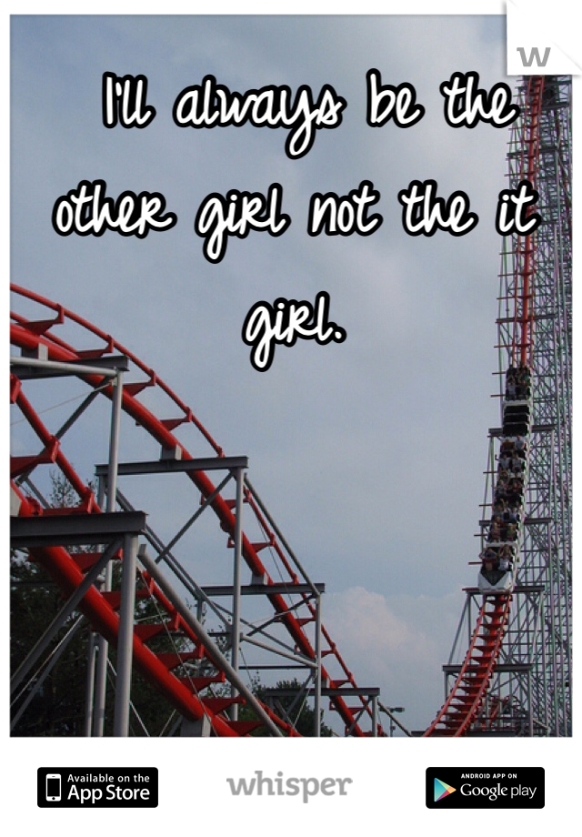I'll always be the other girl not the it girl.