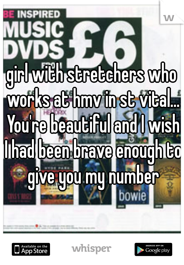 girl with stretchers who works at hmv in st vital... You're beautiful and I wish I had been brave enough to give you my number