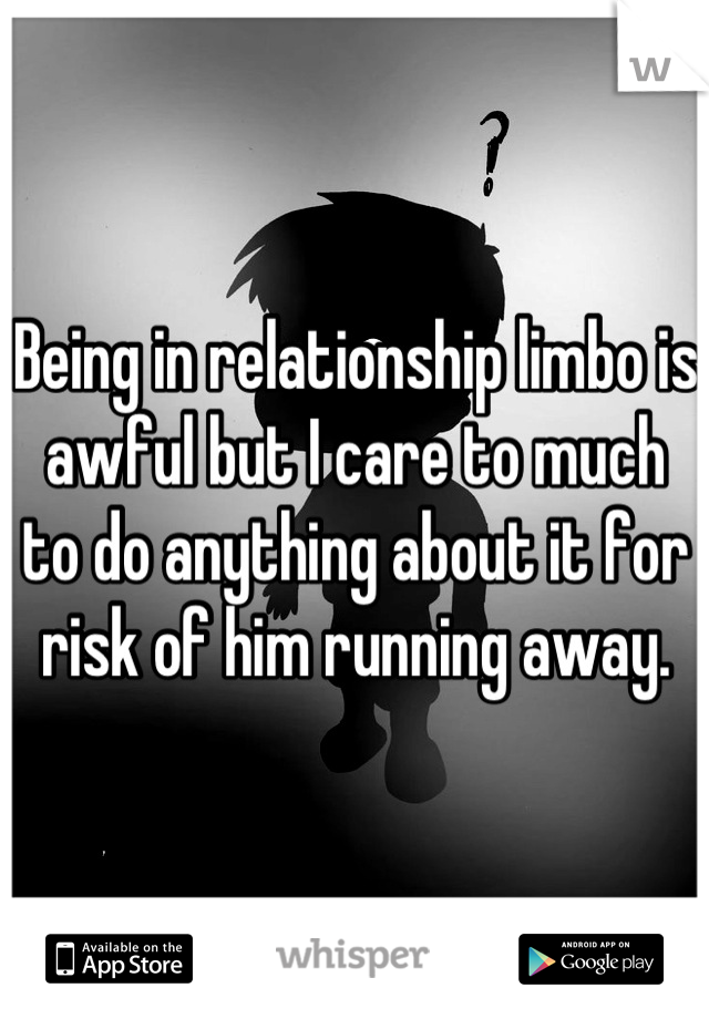 Being in relationship limbo is awful but I care to much to do anything about it for risk of him running away.