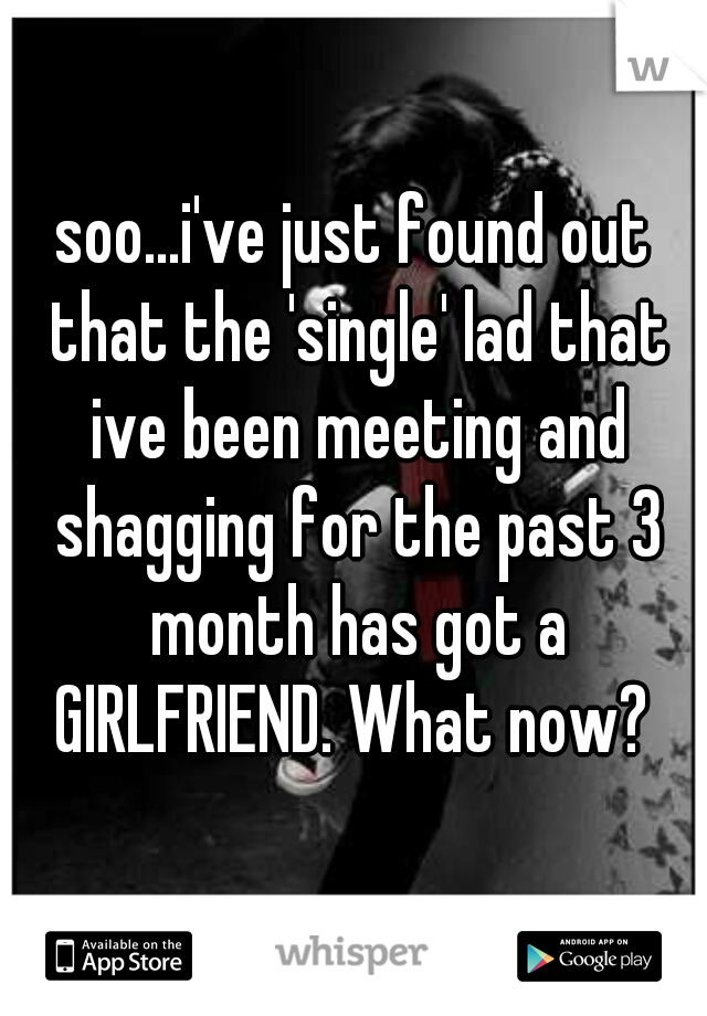 soo...i've just found out that the 'single' lad that ive been meeting and shagging for the past 3 month has got a GIRLFRIEND. What now?