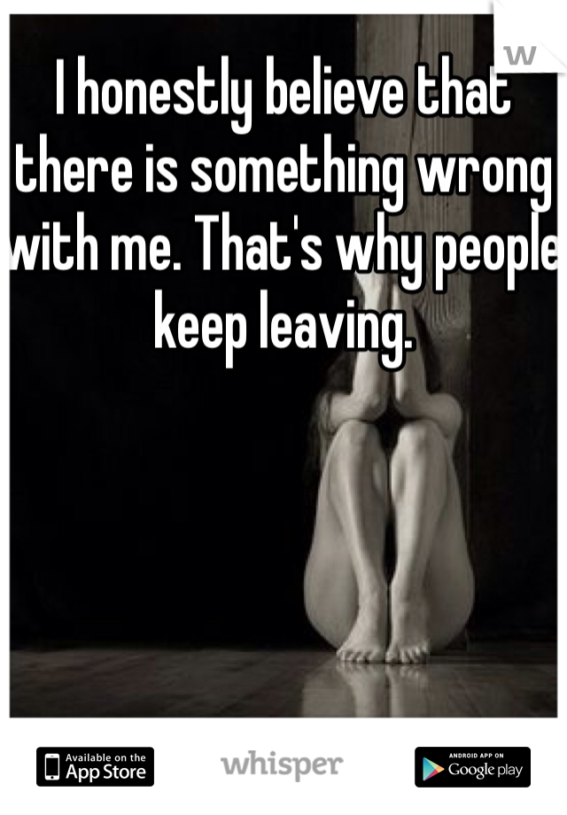 I honestly believe that there is something wrong with me. That's why people keep leaving.