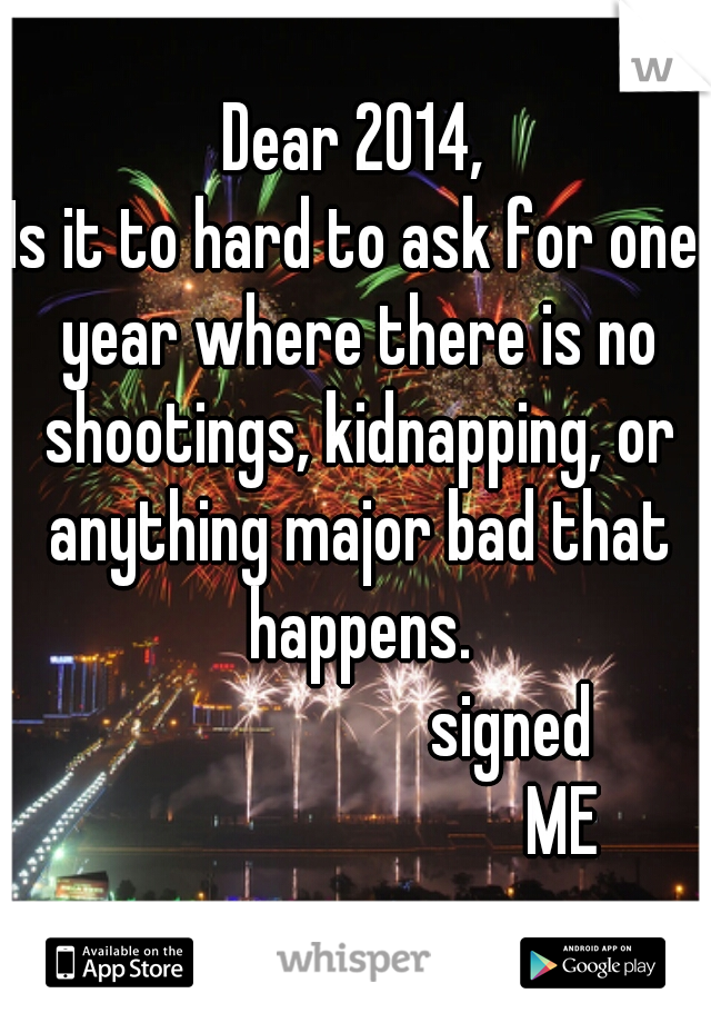 Dear 2014, Is it to hard to ask for one year where there is no shootings, kidnapping, or anything major bad that happens.                        signed                                ME