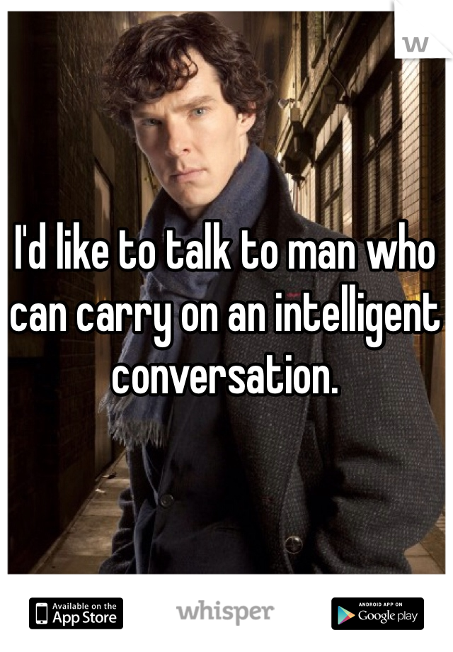 I'd like to talk to man who can carry on an intelligent conversation.