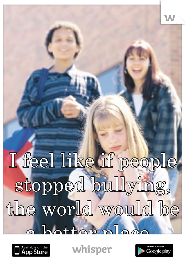 I feel like if people stopped bullying, the world would be a better place..