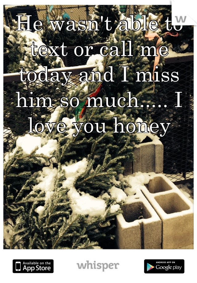 He wasn't able to text or call me today and I miss him so much..... I love you honey