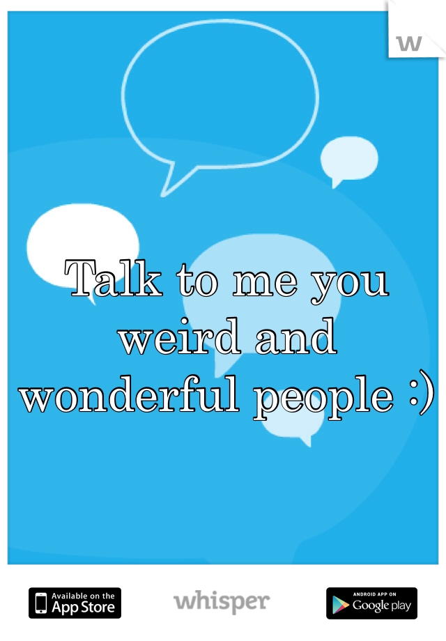 Talk to me you weird and wonderful people :)